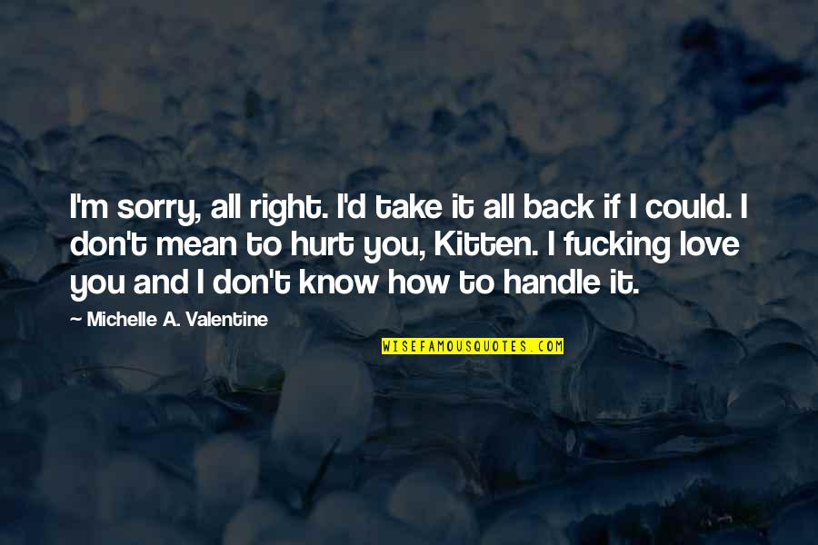 I'm Hurt But I Love You Quotes By Michelle A. Valentine: I'm sorry, all right. I'd take it all