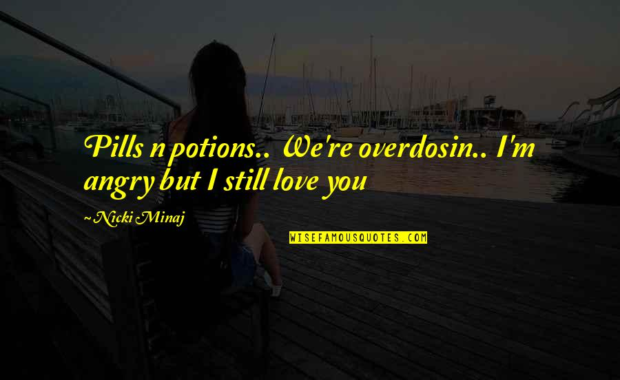 I'm Hurt But I Love You Quotes By Nicki Minaj: Pills n potions.. We're overdosin.. I'm angry but