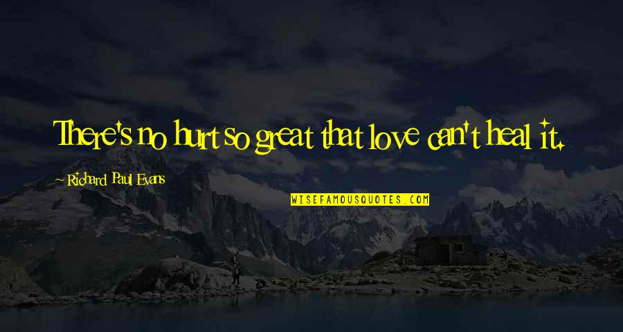 I'm Hurt But I Love You Quotes By Richard Paul Evans: There's no hurt so great that love can't