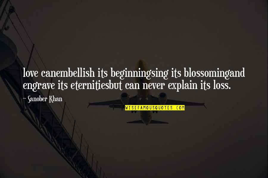 I'm Hurt But I Love You Quotes By Sanober Khan: love canembellish its beginningsing its blossomingand engrave its