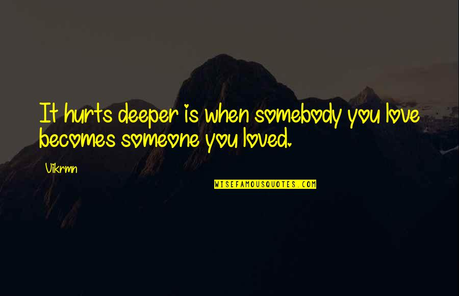 I'm Hurt But I Love You Quotes By Vikrmn: It hurts deeper is when somebody you love