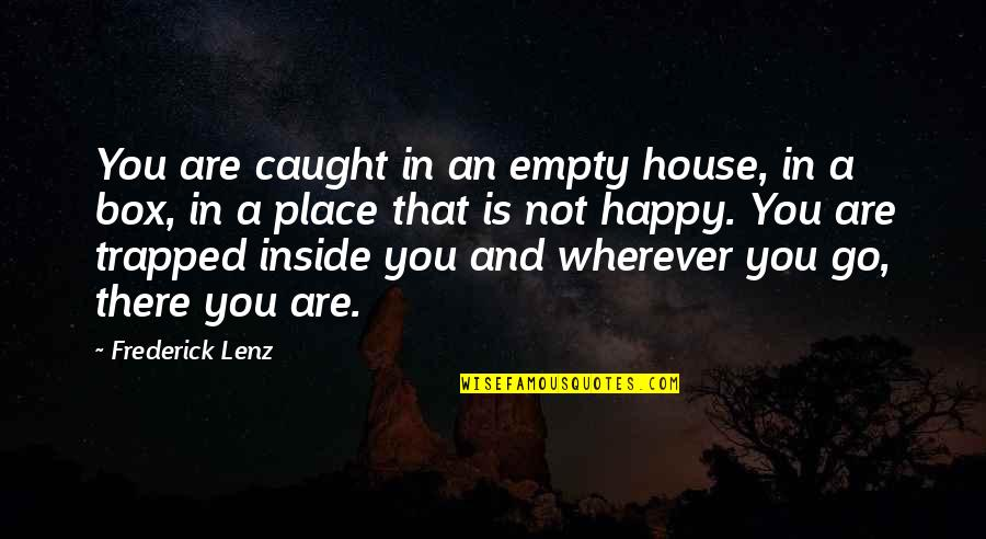 I'm In A Happy Place Quotes By Frederick Lenz: You are caught in an empty house, in