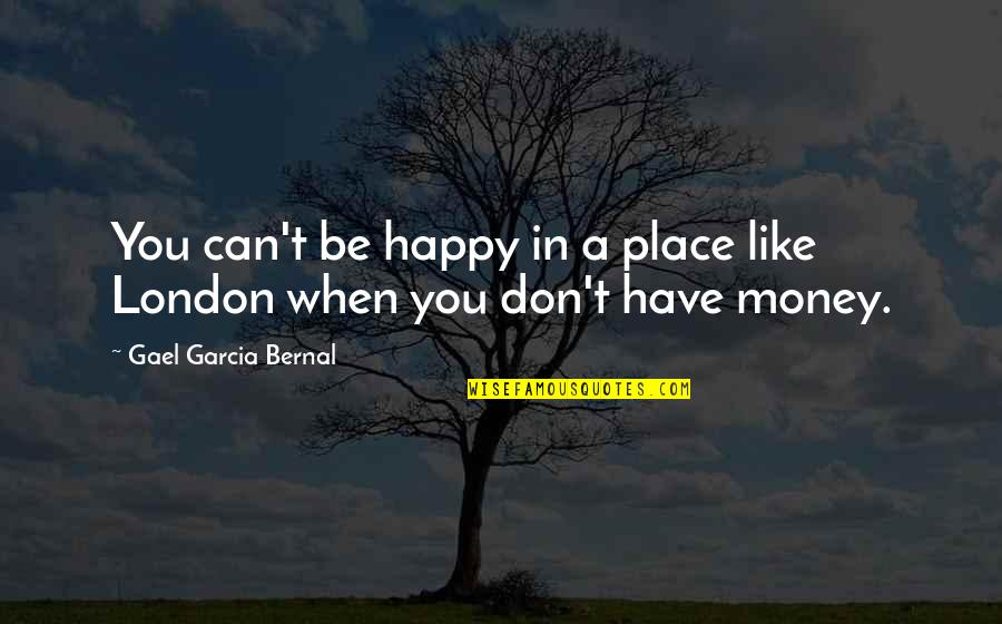I'm In A Happy Place Quotes By Gael Garcia Bernal: You can't be happy in a place like