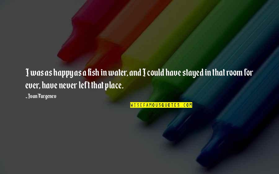 I'm In A Happy Place Quotes By Ivan Turgenev: I was as happy as a fish in