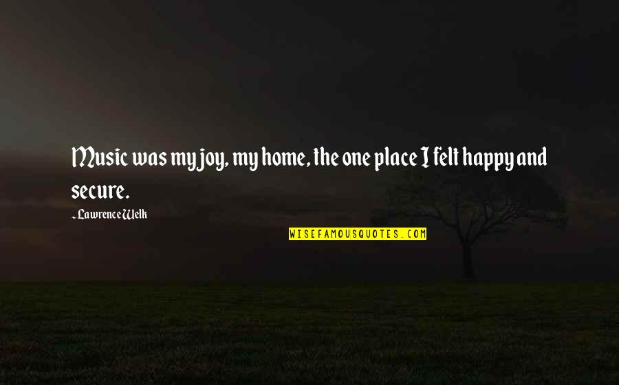 I'm In A Happy Place Quotes By Lawrence Welk: Music was my joy, my home, the one