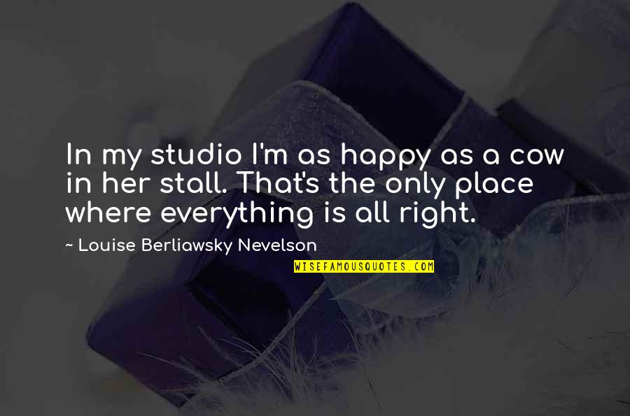 I'm In A Happy Place Quotes By Louise Berliawsky Nevelson: In my studio I'm as happy as a