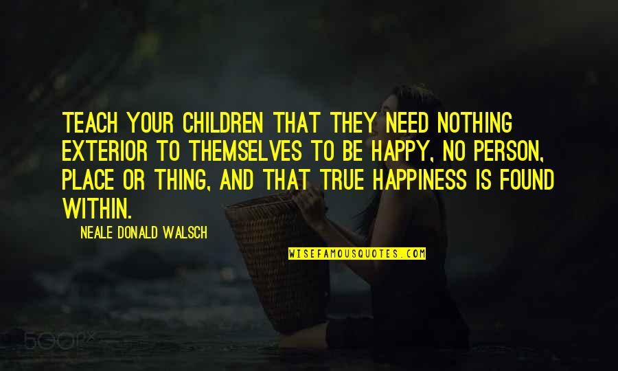 I'm In A Happy Place Quotes By Neale Donald Walsch: Teach your children that they need nothing exterior