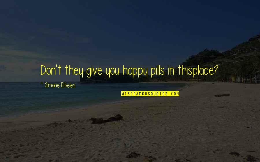 I'm In A Happy Place Quotes By Simone Elkeles: Don't they give you happy pills in thisplace?
