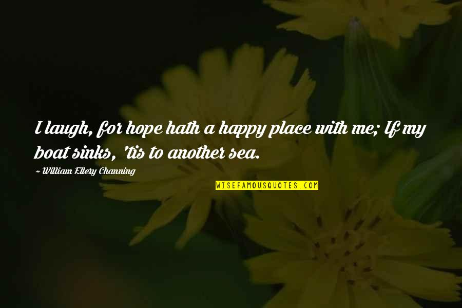 I'm In A Happy Place Quotes By William Ellery Channing: I laugh, for hope hath a happy place