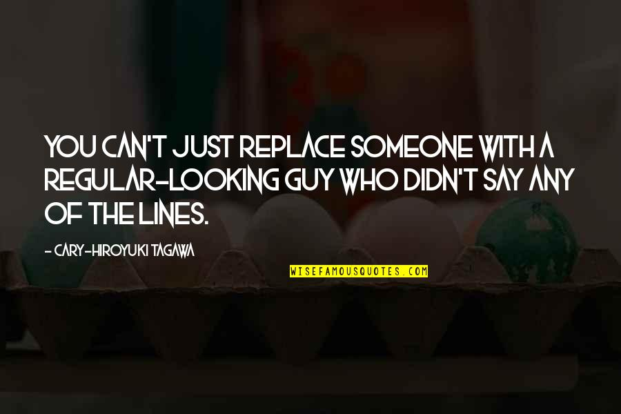 I'm Just A Regular Guy Quotes By Cary-Hiroyuki Tagawa: You can't just replace someone with a regular-looking
