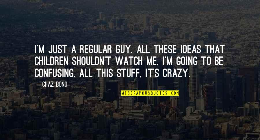 I'm Just A Regular Guy Quotes By Chaz Bono: I'm just a regular guy. All these ideas