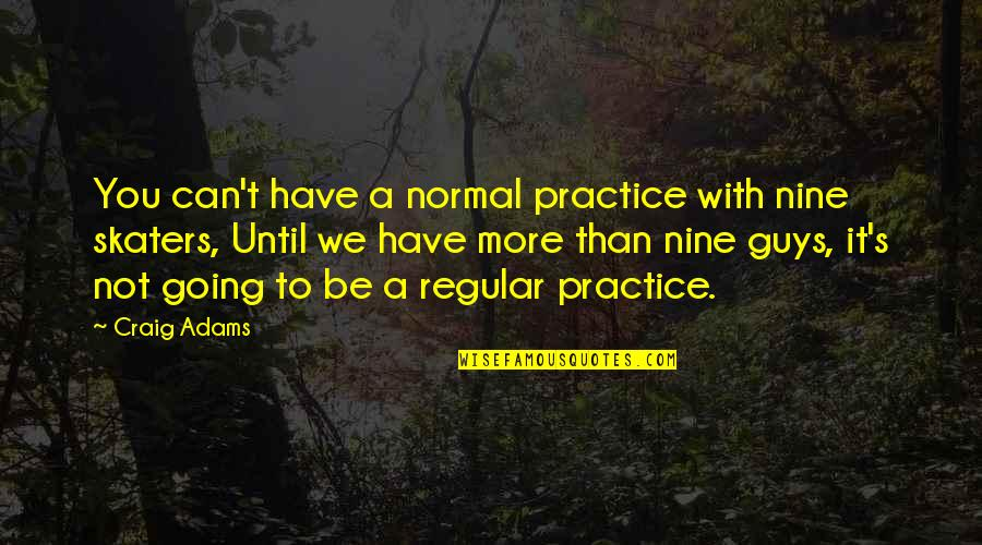 I'm Just A Regular Guy Quotes By Craig Adams: You can't have a normal practice with nine