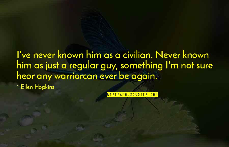 I'm Just A Regular Guy Quotes By Ellen Hopkins: I've never known him as a civilian. Never