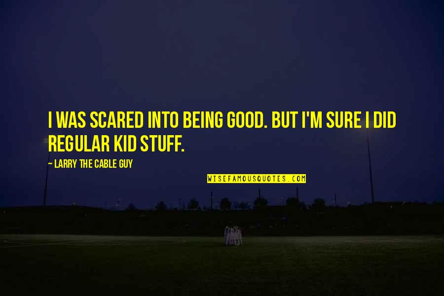 I'm Just A Regular Guy Quotes By Larry The Cable Guy: I was scared into being good. But I'm
