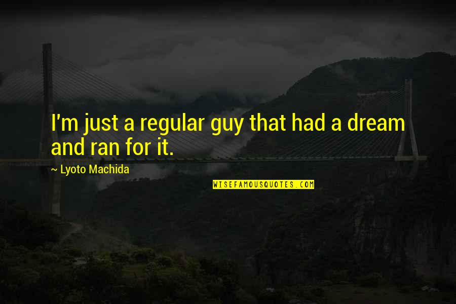 I'm Just A Regular Guy Quotes By Lyoto Machida: I'm just a regular guy that had a