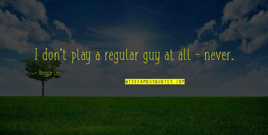 I'm Just A Regular Guy Quotes By Reggie Lee: I don't play a regular guy at all