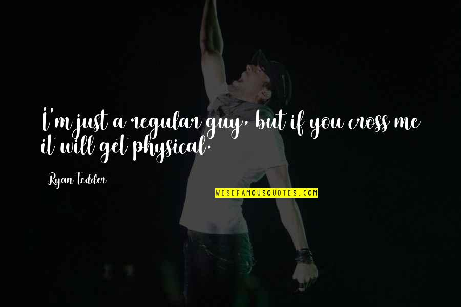 I'm Just A Regular Guy Quotes By Ryan Tedder: I'm just a regular guy, but if you
