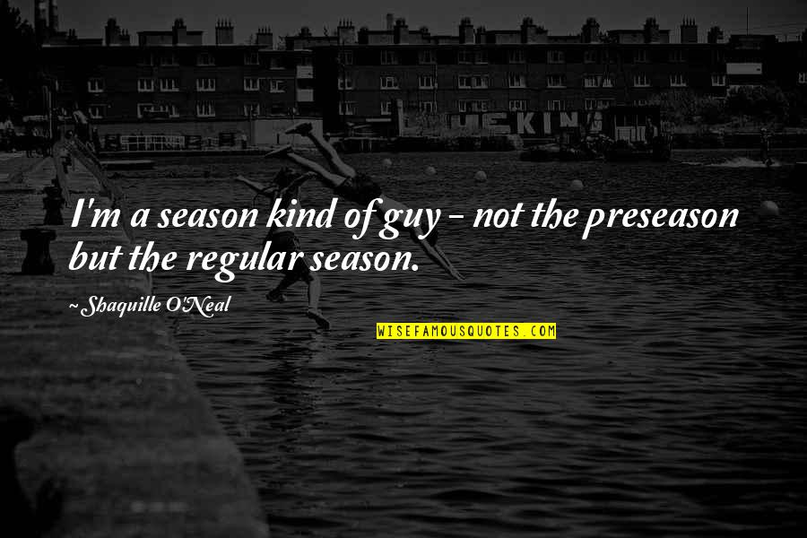 I'm Just A Regular Guy Quotes By Shaquille O'Neal: I'm a season kind of guy - not