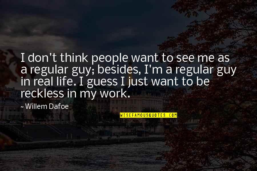 I'm Just A Regular Guy Quotes By Willem Dafoe: I don't think people want to see me