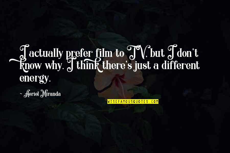 I'm Just Different Quotes By Aeriel Miranda: I actually prefer film to TV, but I