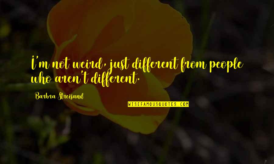 I'm Just Different Quotes By Barbra Streisand: I'm not weird, just different from people who