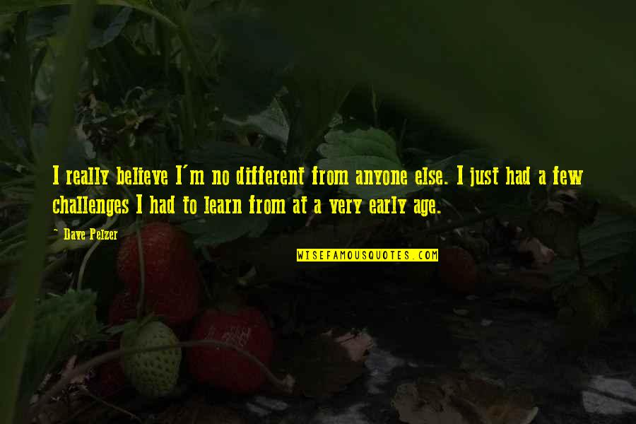 I'm Just Different Quotes By Dave Pelzer: I really believe I'm no different from anyone