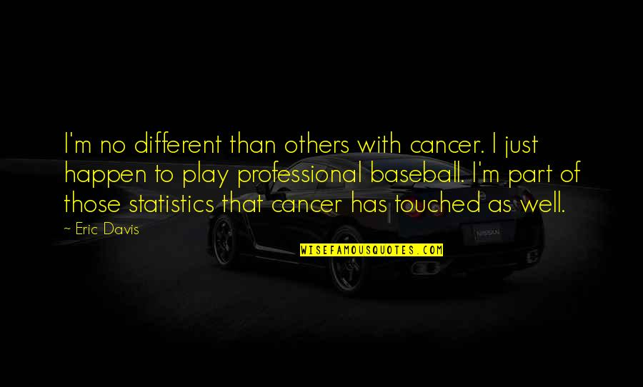 I'm Just Different Quotes By Eric Davis: I'm no different than others with cancer. I