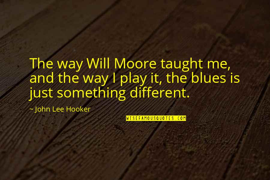I'm Just Different Quotes By John Lee Hooker: The way Will Moore taught me, and the