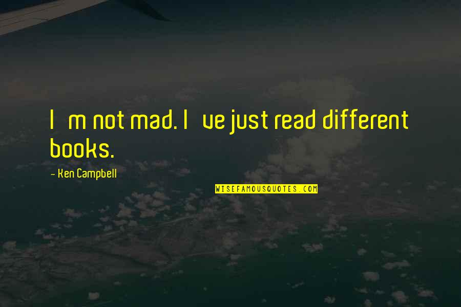 I'm Just Different Quotes By Ken Campbell: I'm not mad. I've just read different books.