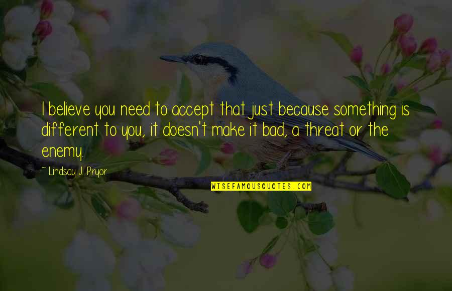 I'm Just Different Quotes By Lindsay J. Pryor: I believe you need to accept that just