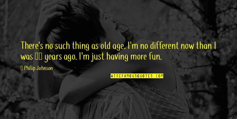 I'm Just Different Quotes By Philip Johnson: There's no such thing as old age. I'm