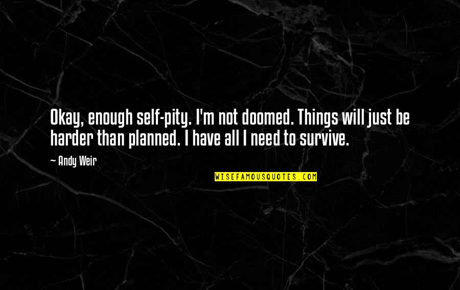 I'm Just Not Okay Quotes By Andy Weir: Okay, enough self-pity. I'm not doomed. Things will