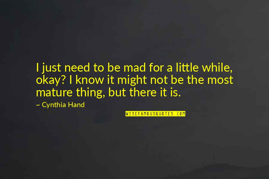I'm Just Not Okay Quotes By Cynthia Hand: I just need to be mad for a
