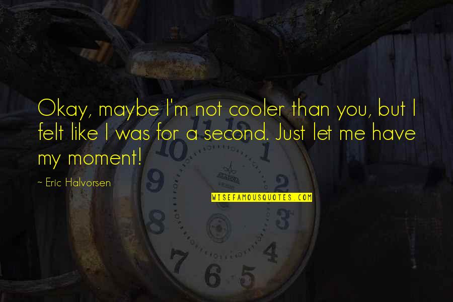 I'm Just Not Okay Quotes By Eric Halvorsen: Okay, maybe I'm not cooler than you, but