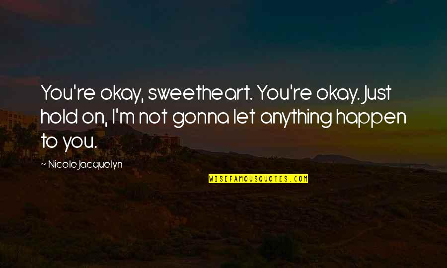 I'm Just Not Okay Quotes By Nicole Jacquelyn: You're okay, sweetheart. You're okay. Just hold on,