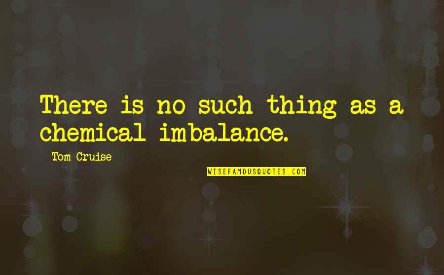 I'm Just Not Okay Quotes By Tom Cruise: There is no such thing as a chemical