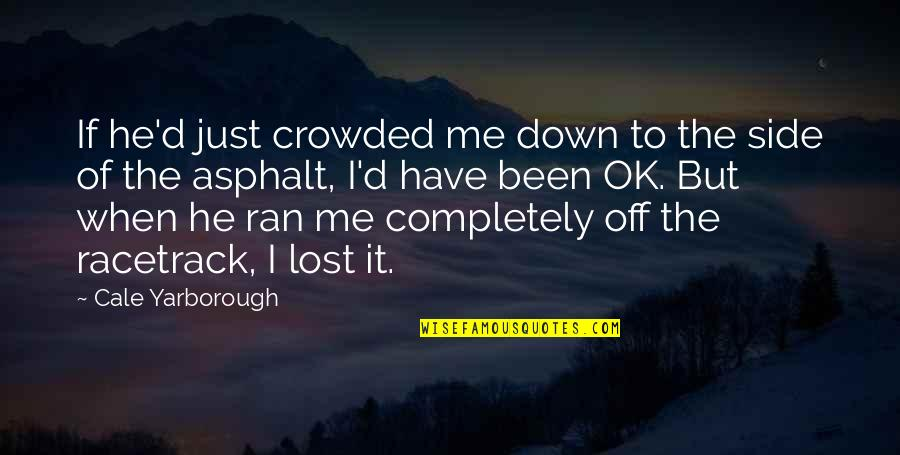 I'm Just Ok Quotes By Cale Yarborough: If he'd just crowded me down to the