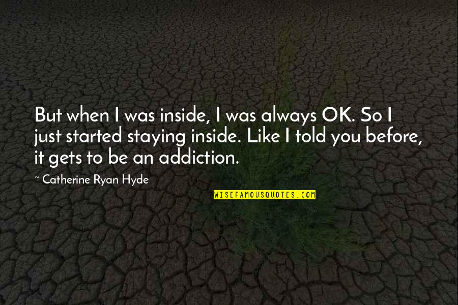 I'm Just Ok Quotes By Catherine Ryan Hyde: But when I was inside, I was always