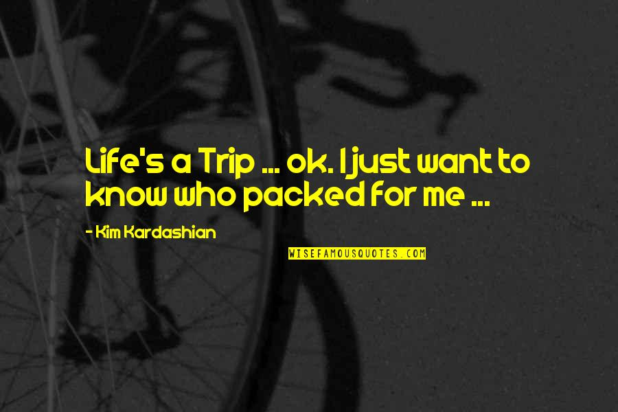 I'm Just Ok Quotes By Kim Kardashian: Life's a Trip ... ok. I just want