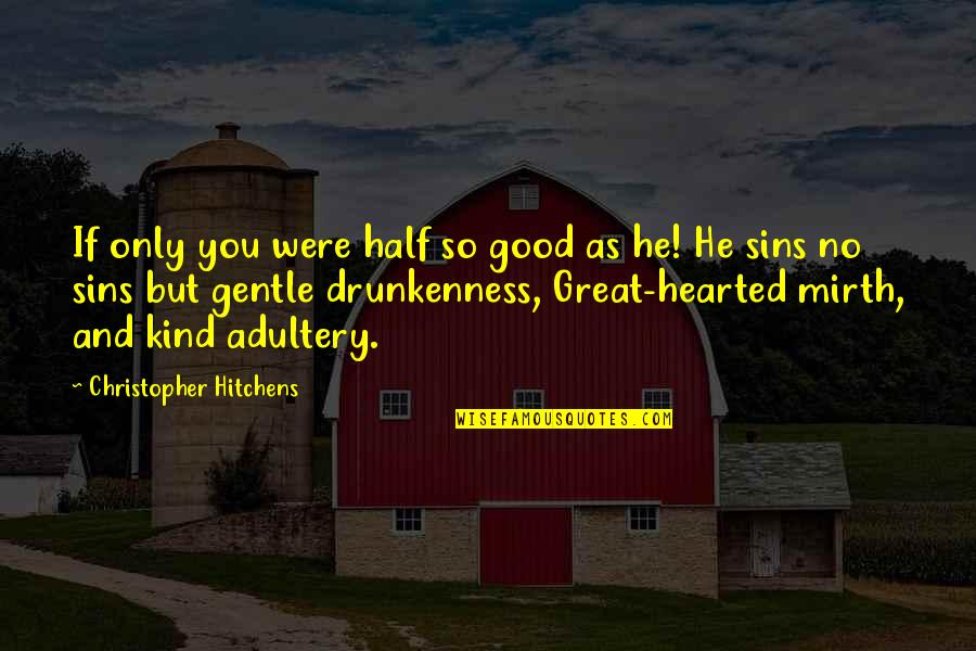 I'm Kind Hearted Quotes By Christopher Hitchens: If only you were half so good as