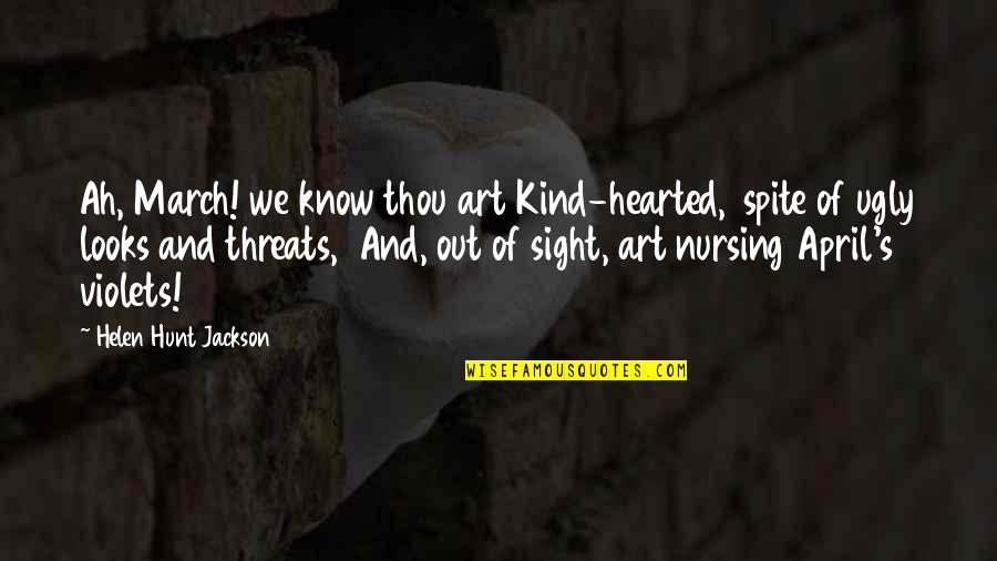 I'm Kind Hearted Quotes By Helen Hunt Jackson: Ah, March! we know thou art Kind-hearted, spite