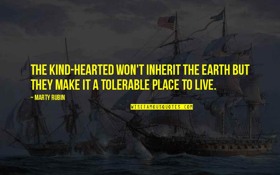 I'm Kind Hearted Quotes By Marty Rubin: The kind-hearted won't inherit the earth but they
