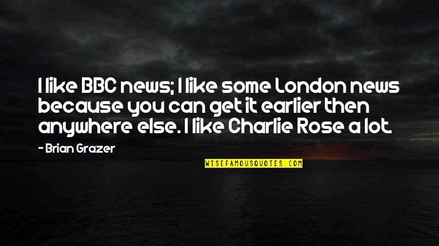 I'm Like A Rose Quotes By Brian Grazer: I like BBC news; I like some London