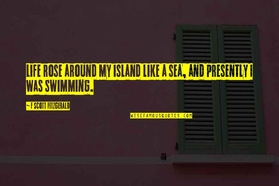 I'm Like A Rose Quotes By F Scott Fitzgerald: Life rose around my island like a sea,