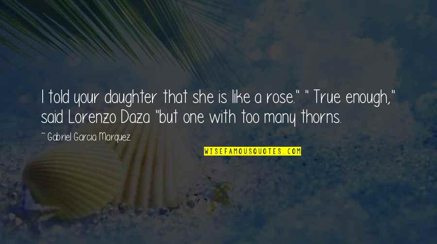 I'm Like A Rose Quotes By Gabriel Garcia Marquez: I told your daughter that she is like
