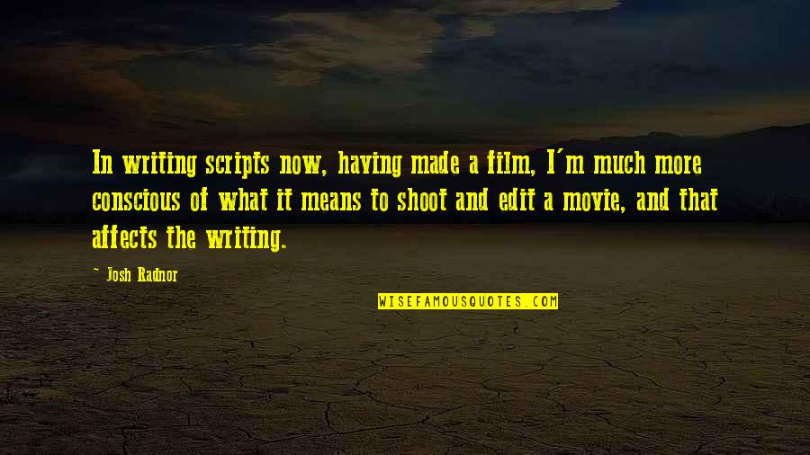 I'm Mean Quotes By Josh Radnor: In writing scripts now, having made a film,