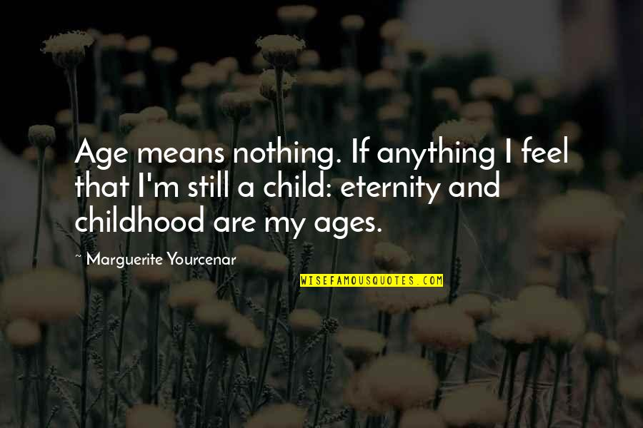 I'm Mean Quotes By Marguerite Yourcenar: Age means nothing. If anything I feel that