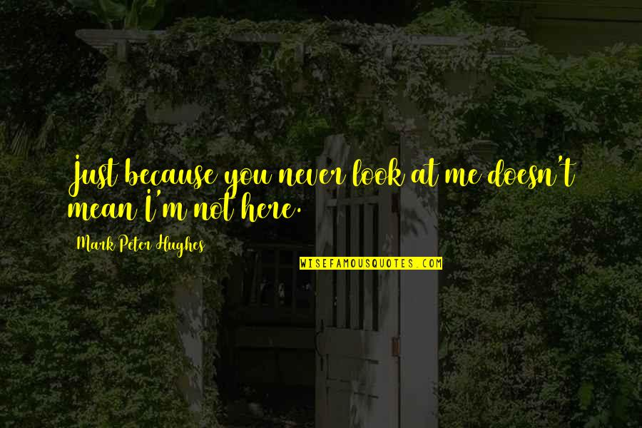 I'm Mean Quotes By Mark Peter Hughes: Just because you never look at me doesn't