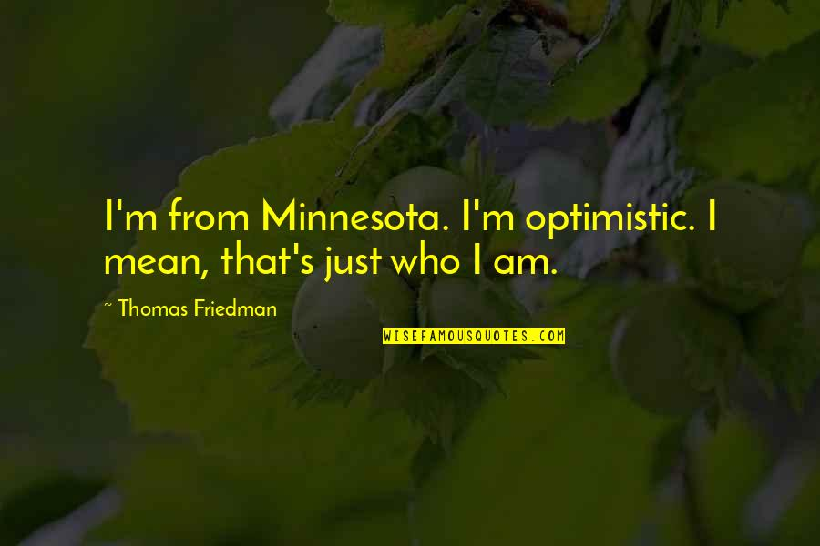 I'm Mean Quotes By Thomas Friedman: I'm from Minnesota. I'm optimistic. I mean, that's