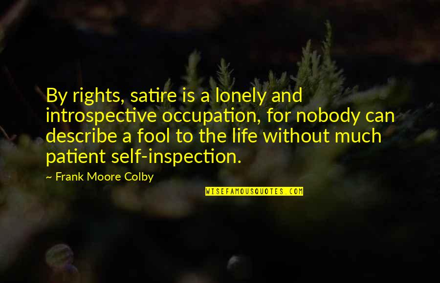 I'm Nobody's Fool Quotes By Frank Moore Colby: By rights, satire is a lonely and introspective